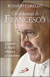 Libro Gli abbracci di Francesco. Quando il papa chiama al telefono Rosario Carello