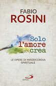 Libro Solo l'amore crea. Le opere di misericordia spirituale Fabio Rosini