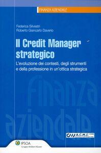 Libro Il credit manager strategico. L'evoluzione dei contesti, degli strumenti e della professione in un'ottica strategica Federica Silvestri , Roberto G. Daverio