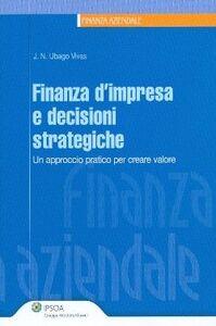 Libro Finanza d'impresa e decisioni strategiche. Un approccio pratico per creare valore Nicolas Ubago-Vivas