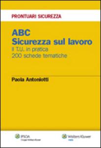 Libro ABC. Sicurezza sul lavoro. Il T.U. in pratica. 200 schede tematiche Paola Antoniotti