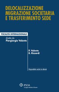 Foto Cover di Delocalizzazione migrazione societaria e trasferimento sede, Libro di Piergiorgio Valente,Raffaele Rizzardi, edito da Ipsoa