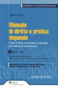 Libro Manuale di diritto e pratica doganale. Profili di diritto comunitario e nazionale per l'attività di import/export Massimo Fabio