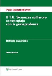 Libro Il T.U. sicurezza sul lavoro commentato con la giurisprudenza Raffaele Guariniello