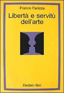 Foto Cover di Libertà e servitù dell'arte, Libro di Franco Fanizza, edito da Dedalo