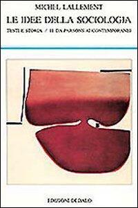 Le idee della sociologia. Testi e storia. Vol. 2: Da Parsons ai contemporanei.
