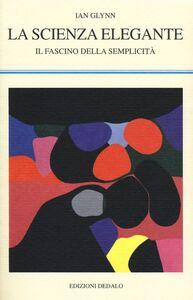 Libro La scienza elegante. Il fascino della semplicità Ian Glynn