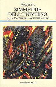 Libro Simmetrie dell'universo. Dalla scoperta dell'antimateria a LHC Paolo Berra