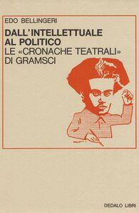 Foto Cover di Dall'intellettuale al politico. Le «Cronache teatrali» di Gramsci, Libro di Edo Bellingeri, edito da Dedalo
