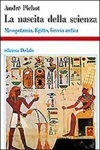 Foto Cover di La nascita della scienza. Mesopotamia, Egitto, Grecia antica, Libro di André Pichot, edito da Dedalo