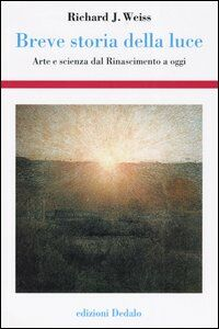 Libro Breve storia della luce. Arte e scienza dal Rinascimento a oggi Richard J. Weiss
