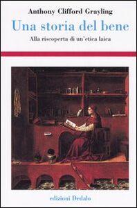 Libro Una storia del bene. Alla riscoperta di un'etica laica A. C. Grayling