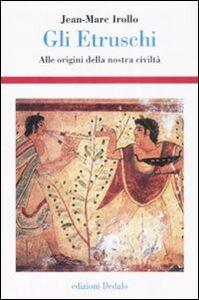 Libro Gli etruschi. Alle origini della nostra civiltà Jean-Marc Irollo