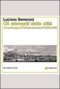 Libro Gli elementi della città e lo sviluppo di Trieste nei secoli XVIII e XIX Luciano Semerani
