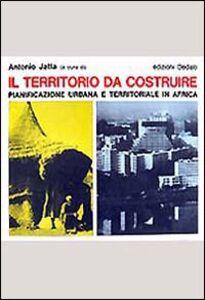 Libro Il territorio da costruire. Pianificazione urbana e territoriale in Africa