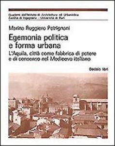 Libro Egemonia politica e forma urbana. L'Aquila, città come fabbrica di potere e di consenso nel Medioevo Marina Ruggiero Petrignani