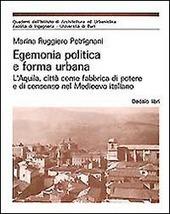 Egemonia politica e forma urbana. L'Aquila, città come fabbrica di potere e di consenso nel Medioevo