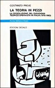 Libro La teoria in pezzi. La dissoluzione del paradigma teorico operaista in Italia (1976-1983) Costanzo Preve