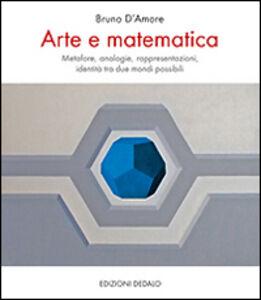 Libro Arte e matematica. Metafore, analogie, rappresentazioni, identità tra due mondi possibili Bruno D'Amore