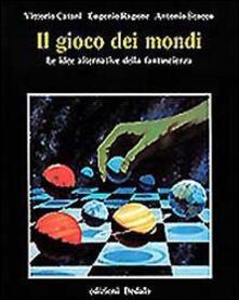 Il gioco dei mondi. Le idee alternative della fantascienza - Vittorio Catani,Eugenio Ragone,Antonio Scacco - copertina