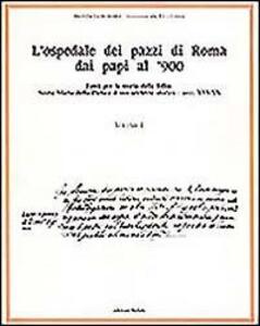 L' ospedale dei pazzi di Roma dai papi al '900. Vol. 1: Fonti per la storia della follia: S. Maria della Pietà e il suo archivio storico (Secc. XVI-XX).