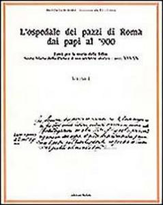 Libro L' ospedale dei pazzi di Roma dai papi al '900. Vol. 1: Fonti per la storia della follia: S. Maria della Pietà e il suo archivio storico (Secc. XVI-XX).