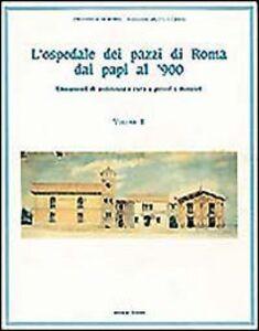 Libro L' ospedale dei pazzi di Roma dai papi al '900. Vol. 2: Lineamenti di assistenza e cura a poveri e dementi.