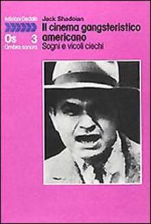 Il cinema gangsteristico americano. Sogni e vicoli ciechi - Jack Shadoian - copertina