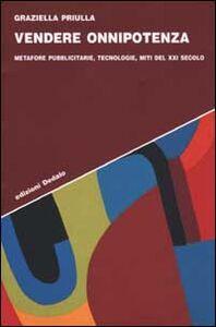 Foto Cover di Vendere onnipotenza. Metafore pubblicitarie, tecnologie, miti del XXI secolo, Libro di Graziella Priulla, edito da Dedalo