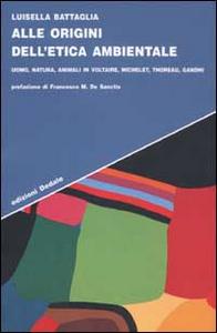 Libro Alle origini dell'etica ambientale. Uomo, natura, animali in Voltaire, Michelet, Thoreau, Gandhi Luisella Battaglia