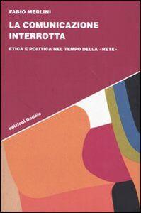 Libro La comunicazione interrotta. Etica e politica nel tempo della «rete» Fabio Merlini