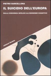 Libro Il suicidio dell'Europa. Dalla coscienza infelice all'edonismo cognitivo Pietro Barcellona