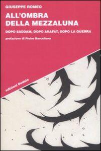Libro All'ombra della Mezzaluna. Dopo Saddam, dopo Arafat, dopo la guerra Giuseppe Romeo