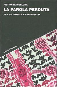 Foto Cover di La parola perduta. Tra polis greca e cyberspazio, Libro di Pietro Barcellona, edito da Dedalo