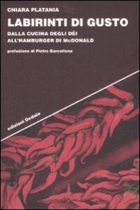 Libro Labirinti di gusto. Dalla cucina degli dei all'hamburger di McDonald Chiara Platania