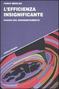 Foto Cover di L' efficienza insignificante. Saggio sul disorientamento, Libro di Fabio Merlini, edito da Dedalo