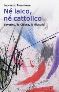 Libro Né laico, né cattolico. Severino, la Chiesa, la filosofia Leonardo Messinese