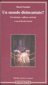 Libro Un mondo disincantato? Tra laicismo e riflusso clericale Marcel Gauchet