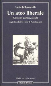 Libro Un ateo liberale. Religione, politica, società Alexis de Tocqueville