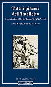 Libro Tutti i piaceri dell'intelletto. Antologia di testi libertini francesi del XVIII secolo
