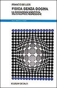 Libro Fisica senza dogma. La conoscenza scientifica tra sviluppo e regressione Franco Selleri