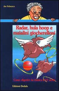 Libro Radar, hula hoop e maialini giocherelloni. Come «Digerire» la chimica in 67 storie Joe Schwarcz