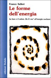 Libro Le forme dell'energia. La luce e il calore. Da E=mc² all'energia nucleare Franco Selleri