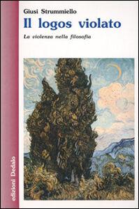 Foto Cover di Il logos violato. La violenza nella filosofia, Libro di Giuseppina Strummiello, edito da Dedalo