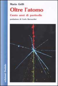 Libro Oltre l'atomo. Cento anni di particelle Mario Grilli