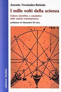 Libro I mille volti della scienza. Cultura scientifica e umanistica nella società contemporanea Antonio Fernández Rañada
