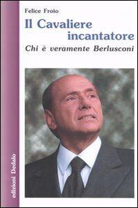 Libro Il cavaliere incantatore. Chi è veramente Berlusconi Felice Froio