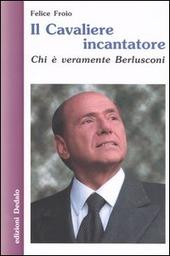 Il cavaliere incantatore. Chi è veramente Berlusconi