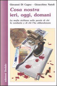Libro Cosa nostra ieri, oggi, domani. La mafia siciliana nelle parole di chi la combatte e di chi l'ha abbandonata Giovanni Di Cagno , Gioacchino Natoli