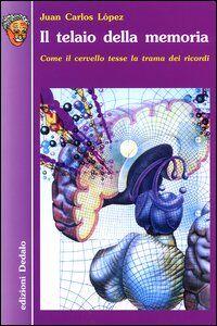 Libro Il telaio della memoria. Come il cervello tesse la trama dei ricordi J. Carlos López